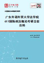 2021年广东外语外贸大学法学院611国际政治概论考研全套资料