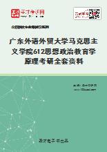 2021年广东外语外贸大学马克思主义学院612思想政治教育学原理考研全套资料