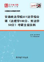 2021年甘肃政法学院611法学综合课(法理学100分、宪法学50分)考研全套资料