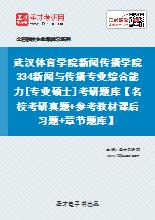 2021年武汉体育学院新闻传播学院334新闻与传播专业综合能力[专业硕士]考研题库【名校考研真题+参考教材课后习题+章节题库】