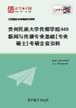 2021年贵州民族大学传媒学院440新闻与传播专业基础[专业硕士]考研全套资料