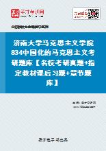 2020年济南大学马克思主义学院834中国化的马克思主义考研题库【名校考研真题+指定教材课后习题+章节题库】