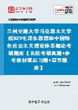 2021年兰州交通大学马克思主义学院829毛泽东思想和中国特色社会主义理论体系概论考研题库【名校考研真题+参考教材课后习题+章节题库】