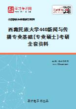 2021年西藏民族大学440新闻与传播专业基础[专业硕士]考研全套资料