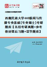 2021年西藏民族大学440新闻与传播专业基础[专业硕士]考研题库【名校考研真题+参考教材课后习题+章节题库】