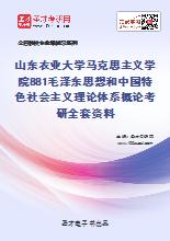 2021年山东农业大学马克思主义学院881毛泽东思想和中国特色社会主义理论体系概论考研全套资料