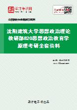 2021年沈阳建筑大学思想政治理论教研部820思想政治教育学原理考研全套资料