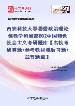 2021年西安科技大学思想政治理论课教学科研部802中国特色社会主义考研题库【名校考研真题+参考教材课后习题+章节题库】