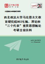 """2020年西北政法大学马克思主义教育研究院802毛概、邓论和""""三个代表""""重要思想概论考研全套资料"""