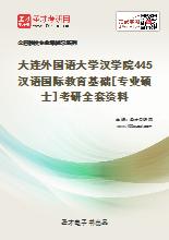2021年大连外国语大学汉学院445汉语国际教育基础[专业硕士]考研全套资料