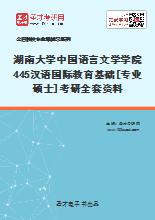 2021年湖南大学中国语言文学学院445汉语国际教育基础[专业硕士]考研全套资料
