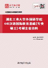 2020年湖北工业大学外国语学院445汉语国际教育基础[专业硕士]考研全套资料