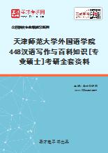 2021年天津师范大学外国语学院448汉语写作与百科知识[专业硕士]考研全套资料