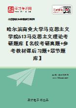 2021年哈尔滨商业大学马克思主义学院613马克思主义理论考研题库【名校考研真题+参考教材课后习题+章节题库】