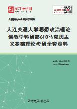 2021年大连交通大学思想政治理论课教学科研部610马克思主义基础理论考研全套资料