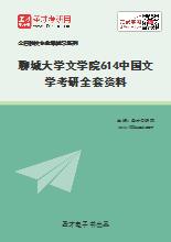 2021年聊城大学文学院614中国文学考研全套资料