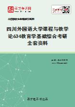 2021年四川外国语大学课程与教学论634教育学基础综合考研全套资料
