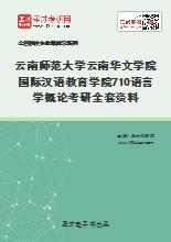 2021年云南师范大学云南华文学院国际汉语教育学院710语言学概论考研全套资料