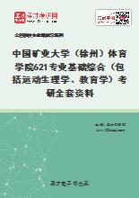 2020年中国矿业大学(徐州)体育学院621专业基础综合(包括运动生理学、教育学)考研全套资料