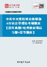 2021年中共中央党校科社教研部632社会学理论考研题库【历年真题+经典教材课后习题+章节题库】