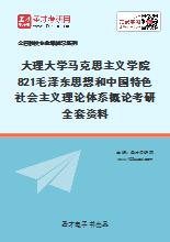 2021年大理大学马克思主义学院821毛泽东思想和中国特色社会主义理论体系概论考研全套资料