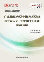 2021年广东海洋大学中歌艺术学院825音乐史[专业硕士]考研全套资料