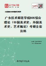 2021年广东技术师范学院805综合理论(中国美术史、外国美术史、艺术概论)考研全套资料