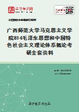 2021年广西师范大学马克思主义学院814毛泽东思想和中国特色社会主义理论体系概论考研全套资料