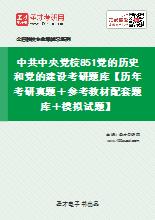 2021年中共中央党校851党的历史和党的建设考研题库【历年考研真题+参考教材配套题库+模拟试题】