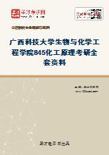 2021年广西科技大学生物与化学工程学院845化工原理考研全套资料