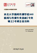 2021年西北大学新闻传播学院440新闻与传播专业基础[专业硕士]考研全套资料