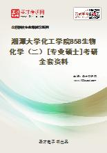 2021年湘潭大学化工学院858生物化学(二)[专业硕士]考研全套资料