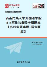 2020年西南民族大学外国语学院814写作与翻译考研题库【名校考研真题+章节题库】