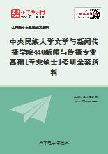 2021年中央民族大学文学与新闻传播学院440新闻与传播专业基础[专业硕士]考研全套资料