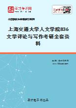 2021年上海交通大学人文学院836文学评论与写作考研全套资料