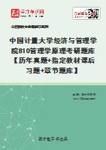 2021年中国计量大学经济与管理学院810管理学原理考研题库【历年真题+指定教材课后习题+章节题库】