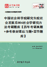 2021年中国社会科学院研究生院社会发展系806社会学研究方法考研题库【历年考研真题+参考教材课后习题+章节题库】
