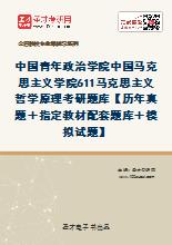 2020年中国青年政治学院中国马克思主义学院611马克思主义哲学原理考研题库【历年真题+指定教材配套题库+模拟试题】