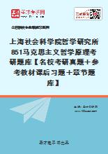 2021年上海社会科学院哲学研究所851马克思主义哲学原理考研题库【名校考研真题+参考教材课后习题+章节题库】