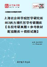 2021年上海社会科学院哲学研究所853西方现代哲学考研题库【名校考研真题+参考教材配套题库+模拟试题】
