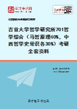 2020年吉首大学哲学研究所701哲学综合(马哲原理40%,中西哲学史常识各30%)考研全套资料