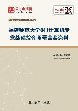 2021年福建师范大学841计算机专业基础综合考研全套资料