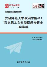 2021年安徽师范大学政治学院611马克思主义哲学原理考研全套资料