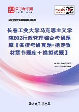 2021年长春工业大学马克思主义学院802行政管理综合考研题库【名校考研真题+指定教材章节题库+模拟试题】