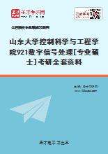 2021年山东大学控制科学与工程学院921数字信号处理[专业硕士]考研全套资料