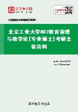2021年北京工业大学807教育管理与教学论[专业硕士]考研全套资料