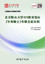 2021年北京联合大学333教育综合[专业硕士]考研全套资料