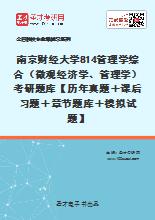 2021年南京财经大学814管理学综合(微观经济学、管理学)考研题库【历年真题+课后习题+章节题库+模拟试题】