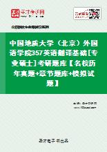 2021年中国地质大学(北京)外国语学院357英语翻译基础[专业硕士]考研题库【名校历年真题+章节题库+模拟试题】