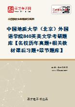 2021年中国地质大学(北京)外国语学院840英美文学考研题库【名校历年真题+相关教材课后习题+章节题库】